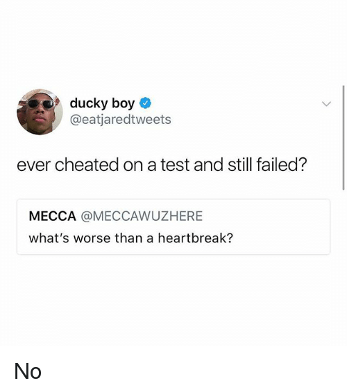 mecca: 9ducky boy O  @eatjaredtweets  ever cheated on a test and still failed?  MECCA @MECCAWUZHERE  what's worse than a heartbreak? No