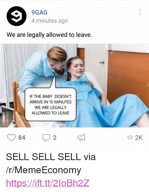 """9gag, Baby, and Via: 9GAG  4 minutes ago  We are legally allowed to leave.  IF THE BABY DOESN'T  ARRIVE IN 15 MINUTES  WE ARE LEGALLY  ALLOWED TO LEAVE  84  O 2K <p>SELL SELL SELL via /r/MemeEconomy <a href=""""https://ift.tt/2IoBh2Z"""">https://ift.tt/2IoBh2Z</a></p>"""