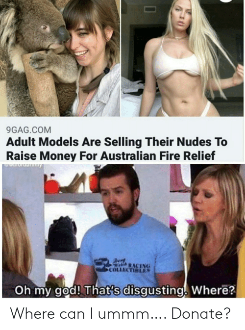 disgusting: 9GAG.COM  Adult Models Are Selling Their Nudes To  Raise Money For Australian Fire Relief  WIuruDny  Den  Welch RACING  COLLECTIBLES  Oh my god! That's disgusting. Where? Where can I ummm…. Donate?