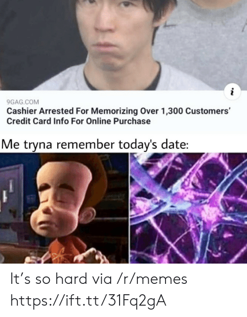 credit card: 9GAG.COM  Cashier Arrested For Memorizing Over 1,300 Customers'  Credit Card Info For Online Purchase  Me tryna remember today's date: It's so hard via /r/memes https://ift.tt/31Fq2gA