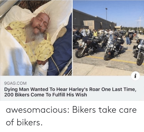 one last time: 9GAG.COM  Dying Man Wanted To Hear Harley's Roar One Last Time,  200 Bikers Come To Fulfill His Wish awesomacious:  Bikers take care of bikers.