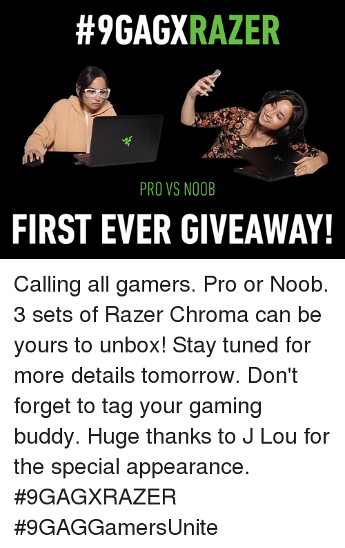 the specials:  #9GAGX  RAZER  PRO VS NOOB  FIRST EVER GIVEAWAY! Calling all gamers. Pro or Noob. 3 sets of Razer Chroma can be yours to unbox! Stay tuned for more details tomorrow. Don't forget to tag your gaming buddy. Huge thanks to J Lou for the special appearance.  #9GAGXRAZER #9GAGGamersUnite