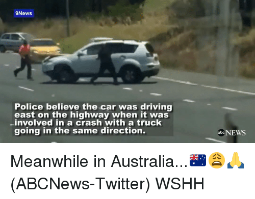 Meanwhile In Australia: 9News.  Police believe the car was driving  east on the highway when it was  -involved in a crash with a truck  going in the same direction.  abc Meanwhile in Australia...🇦🇺😩🙏(ABCNews-Twitter) WSHH