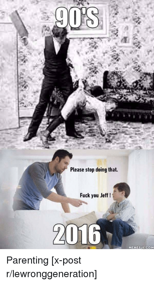 Fuck You, Fucking, and Meme: 9OSA  Please stop doing that.  Fuck you Jeff  2016  MEME EuLCOM Parenting [x-post r/lewronggeneration]