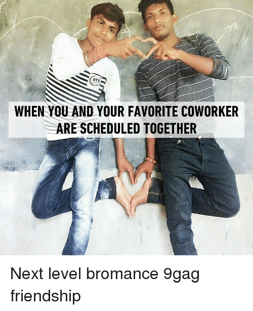 9gag, Memes, and Friendship: 9T6  WHEN YOU AND YOUR FAVORITE COWORKER  ARE SCHEDULED TOGETHER Next level bromance 9gag friendship