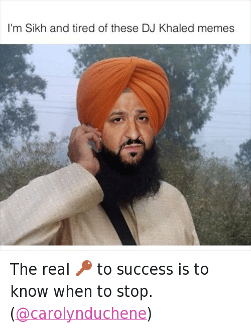 Another One, DJ Khaled, and Key to More Success: @tank.sinatra  I'm Sikh and tired of these DJ Khaled memes The real 🔑 to success is to know when to stop. (@carolynduchene)