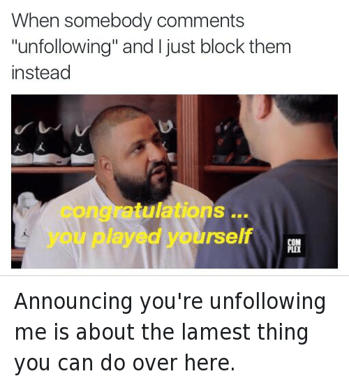 """Congratulations You Played Yourself, DJ Khaled, and Instagram: @tank.sinatra  When somebody comments """"unfollowing"""" and I just block them instead   congratulations ... you played yourself Announcing you're unfollowing me is about the lamest thing you can do over here."""