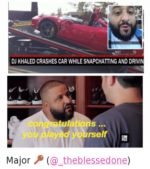 Cars, Congratulations You Played Yourself, and DJ Khaled: @tank.sinatra  DJ KHALED CRASHES CAR WHILE SNAPCHATTING AND DRIVING   congratulations ... you played yourself Major 🔑 (@_theblessedone)