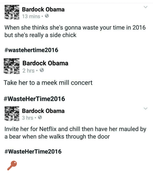 Chill, Meek Mill, and Music: @mrgiveyogirlback  @Bardock Obama  When she thinks she's gonna waste your time in 2016 but she's really a side chick  #wastehertime2016   @Bardock Obama  Take her to a meek mill concert  #WasteHerTime2016   @Bardock Obama  Invite her for Netflix and chill then have her mauled by a bear when she walks through the door  🔑