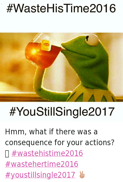 Being Alone, Bae, and Relationships:  #WasteHis ime2016  Hmm, what if there was a consequence for your actions? 🤔 wastehistime2016 wastehertime2016 youstillsingle2017 ✌️