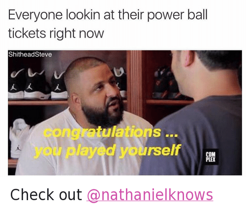 Congratulations You Played Yourself, Disappointed, and DJ Khaled: Everyone lookin at their power ball tickets right now Check out @nathanielknows