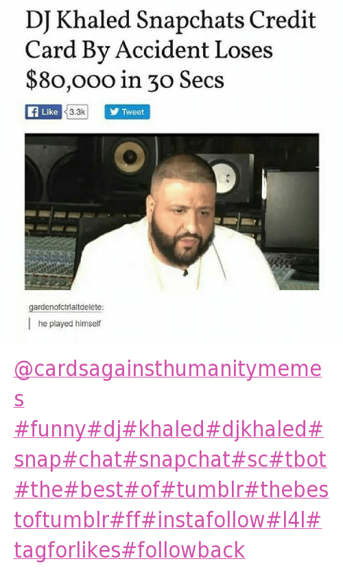 Congratulations You Played Yourself, DJ Khaled, and Money: DJ Khaled Snapchats Credit Card By Accident Loses $80,000 in 30 Secs   @gardenofctrialtdelete  he played himself @cardsagainsthumanitymemes -funnydjkhaleddjkhaledsnapchatsnapchatsctbotthebestoftumblrthebestoftumblrffinstafollowl4ltagforlikesfollowback