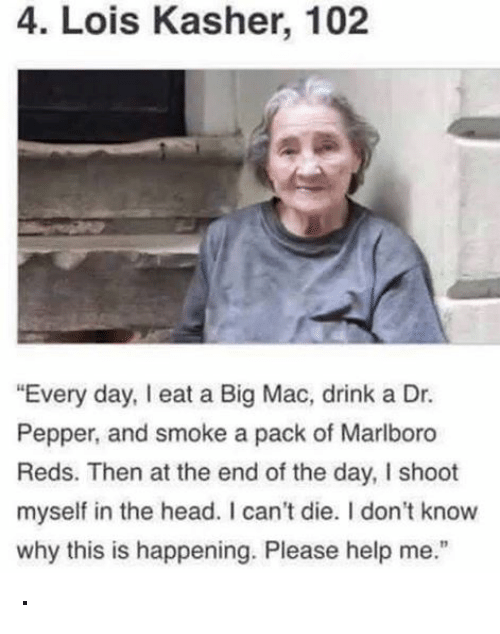 "Drinking, Head, and Smoking: 4. Lois Kasher, 102  ""Every day, eat a Big Mac, drink a Dr.  Pepper, and smoke a pack of Marlboro  Reds. Then at the end of the day, I shoot  myself in the head. I can't die. I don't know  why this is happening. Please help me."" ·"