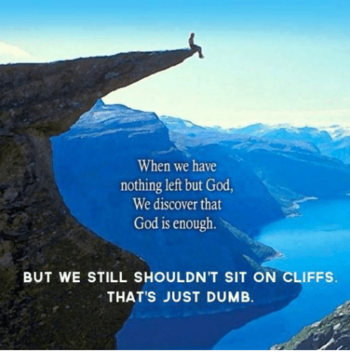 Episcopal Church : When we have  nothing left but God  We discover that  God is enough  BUT WE STILL SHOULDN'T SIT ON CLIFFS.  THAT'S JUST DUMB.