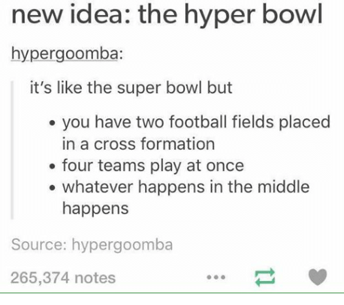 Super Bowl, Formation, and Bowling: new the hyper bowl  idea: hypergoomba:  it's like the super bowl but  you have two football fields placed  in a cross formation  four teams play at once  whatever happens in the middle  happens  Source: hypergoomba  265,374 notes