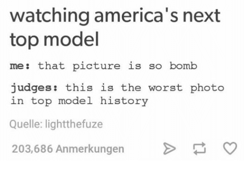 top models: watching america's next  top model  me: that picture is so bomb  judges  this is the worst photo  in top model history  Quelle: lightthefuze  203,686 Anmerkungen