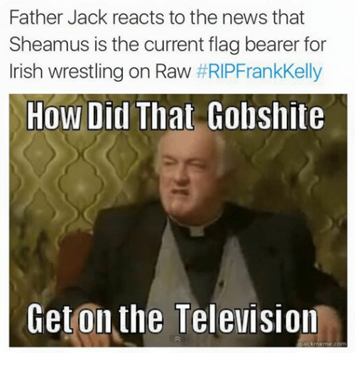sheamus: Father Jack reacts to the news that  Sheamus is the current flag bearer for  Irish wrestling on Raw  RIPFrankKelly  How Did That Gobshite  Get on the Television  ckmeme com