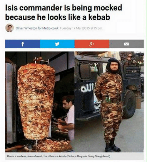 Soullessness: Isis commander is being mocked  because he looks like a kebab  Oliver Wheaton for Metro.co.uk Tuesday 17 Mar 2015 9:15 pm  One is a soulless piece of meat, the other is a kebab (Picture: Raqqa is Being Slaughtered)