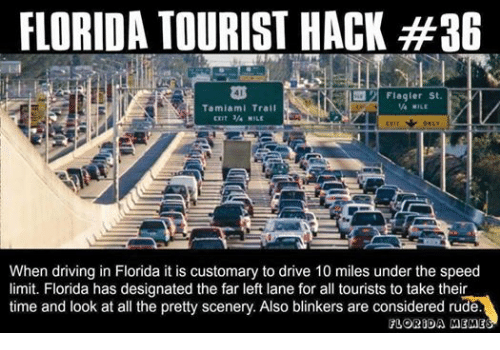 Florida Meme: FLORIDA TOURIST HACK #36  Flagler St.  MILE  Tamiami Trail  EKIT 3/4 MILE  ONLY  When driving in Florida it is customary to drive 10 miles under the speed  limit. Florida has designated the far left lane for all tourists to take their  time and look at all the pretty scenery. Also blinkers are considered rude.  FLORIDA MEME