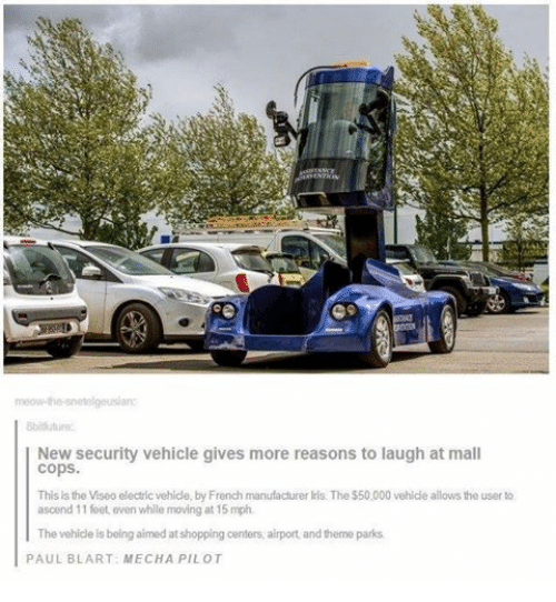 Blarted: meow-the-snetelgeusian:  8bitiuture  New security vehicle gives more reasons to  laugh at mall  Cops.  This is  the Viseo electric vehicle, by French manufacturer lris. The $50,000 vehicle allows the user to  ascend 11 feet, even while moving at 15 mph.  The vehicle is being aimed at shopping centers, airport, and theme parks  PAUL BLART: MECHA PILOT