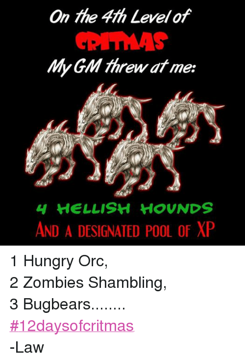 DnD: On 4th Levelof  My GM threw at me:  H HELLISH HOUNDS  AND A DESIGNATED POOL of XP 1 Hungry Orc, 2 Zombies Shambling, 3 Bugbears........ ‪#‎12daysofcritmas‬ -Law