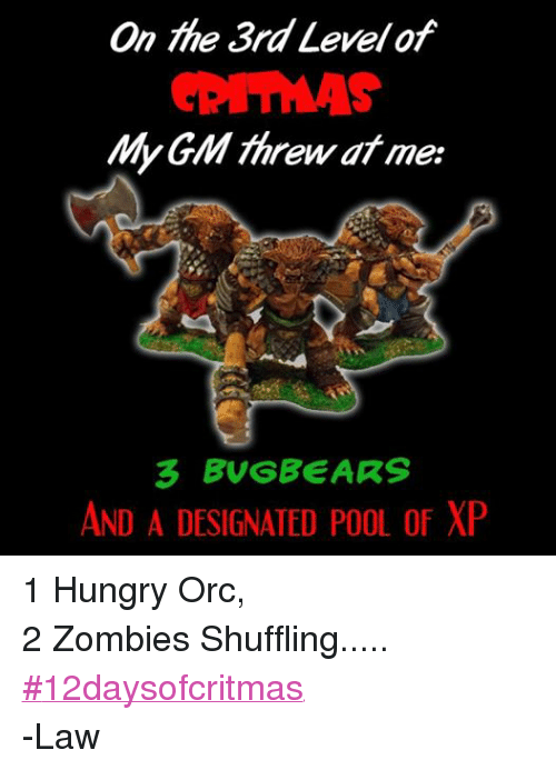 DnD: On the 3rd Level of  My GM threw at me:  3 BUG BEARS  AND A DESIGNATED POOL of XP 1 Hungry Orc, 2 Zombies Shuffling..... ‪#‎12daysofcritmas‬ -Law