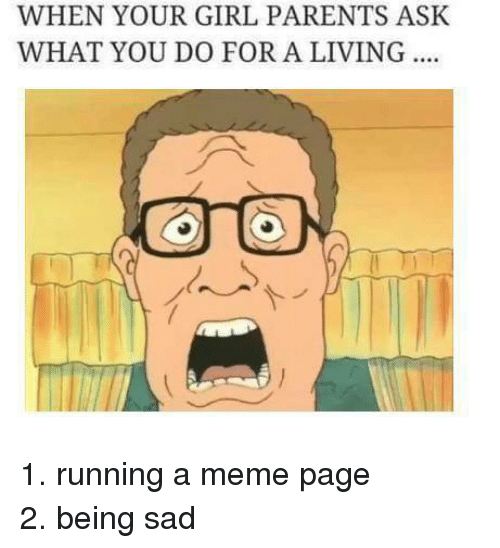 Girls, Meme, and Memes: WHEN YOUR GIRL PARENTS ASK  WHAT YOU DO FOR A LIVING 1. running a meme page 2. being sad