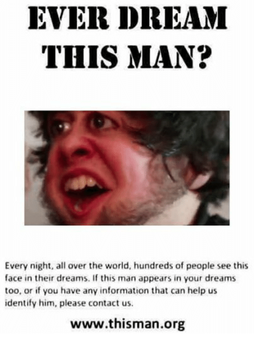 Help, Information, and World: EVER DREAM  THIS MAN?  Every night, all over the world, hundreds of people see this  face in their dreams. If this man appears in your dreams  too, or if you have any information that can help us  identify him, please contact us.  www.thisman.org