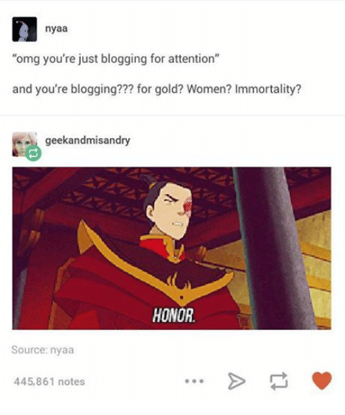 nyaa: nyaa  omg you're just blogging for attention  and you're blogging??? for gold? Women? Immortality?  geekandmisandry  HONOR.  Source: nyaa  445,861 notes
