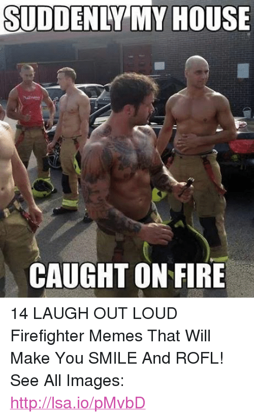Fire, Meme, and Memes: SUDDENLY MY HOUSE  CAUGHT ON FIRE 14 LAUGH OUT LOUD Firefighter Memes That Will Make You SMILE And ROFL!  See All Images: http://lsa.io/pMvbD