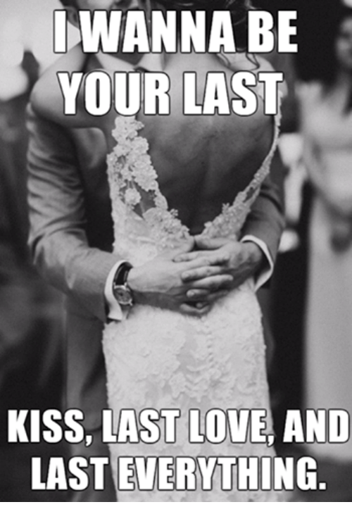 Love, Relationships, and Kiss: WANNA BE  YOUR LAST  KISS, LAST LOVE AND  LASTEVERYTHING