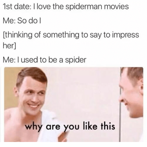 Dating, Love, and Movies: 1st date: I love the spiderman movies  Me: So do I  thinking of something to say to impress  her]  Me: used to be a spider  why are you like this