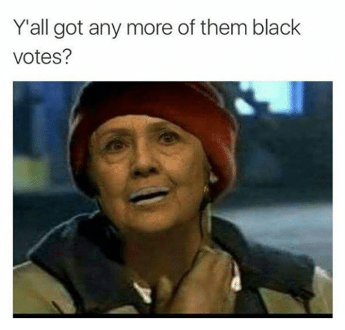 Black, Blacked, and Dank Memes: Y all got any more of them black  votes? LMFA
