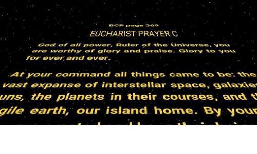 Episcopal Church : CP Page 369  EUCHARIST PRAYER C  God all Power, Ruler of the universe.  are worthy of glory and praise  Giory  to  For ever and ever.  At your connmn and all things carne to be.  vast expanse of interstellar space, galaxie  ums, the planets in their courses, and  gile earth, our island home. By your