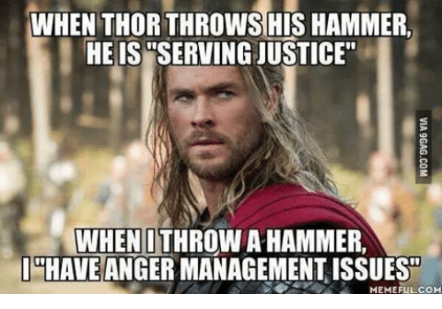 "mechanic: WHEN THORTHROWS HIS HAMMER.  HE IS WSERVINGJUSTICE""  WHEN I THROWA HAMMER,  I HAVE  ANGER MANAGEMENT ISSUES  MEMEFUL COM"