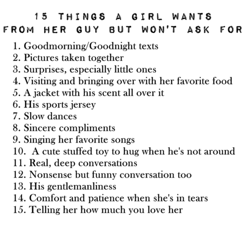 Relationships: 15 THINGS A GIRL WANT S  FROM HER GUY BUT WON'T ASK FOR  1. Goodmorning/Goodnight texts  2. Pictures taken together  3. Surprises, especially little ones  4. Visiting and bringing over with her favorite food  5. A jacket with his scent all over it  6. His sports jersey  7. Slow dances  8. Sincere compliments  9. Singing her favorite songs  10. A cute stuffed toy to hug when he's not around  11. Real, deep conversations  12. Nonsense but funny conversation too  13. His gentlemanliness  14. Comfort and patience when she's in tears  15. Telling her how much you love her