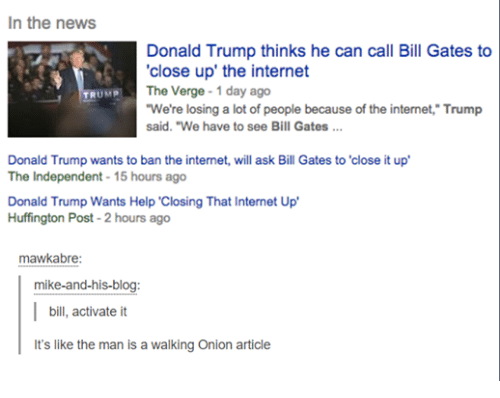 """Trump: In the news  Donald Trump thinks he can call Bill Gates to  close up the internet  The Verge  1 day ago  UMP  TR  """"We're losing a lot of people because of the internet, Trump  said. """"We have to see Bill Gates  Donald Trump wants to ban the internet, will ask Bill Gates to 'close it up'  The Independent 15  hours ago  Donald Trump Wants Help Closing That Internet Up'  Huffington Post-2 hours ago  mawkabre:  mike-and-his-blog:  bill, activate it  t's like the man is a walking onion article"""