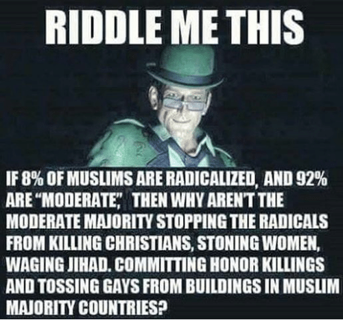 Muslim, Women, and Riddle: RIDDLE ME THIS  IF 8% OFMUSLIMSARERADICALIZED AND 92%  ARE MODERATE THEN WHYARENTTHE  MODERATE MAIORITVSTOPPINGTHE RADICALS  FROM KILLING CHRISTIANS, STONING WOMEN,  WAGING JIHAD. COMMITTING HONORKILLINGS  AND TOSSING GAYS FROM BUILDINGS IN MUSLIM  MAIORITY COUNTRIES?
