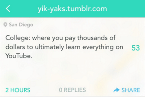 San Diego: yik-yaks tumblr com  9 San Diego  College: where you pay thousands of  dollars to ultimately learn everything on 53  YouTube.  2 HOURS  0 REPLIES  SHARE