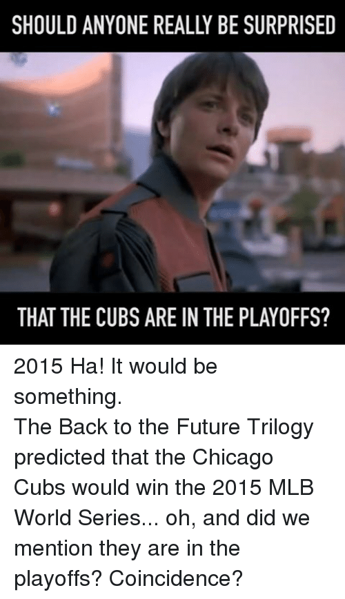 Chicago Cubs: SHOULD ANYONE REALLY BE SURPRISED  THAT THE CUBS ARE IN THE PLAYOFFS? 2015 Ha! It would be something.The Back to the Future Trilogy predicted that the Chicago Cubs would win the 2015 MLB World Series... oh, and did we mention they are in the playoffs?  Coincidence?