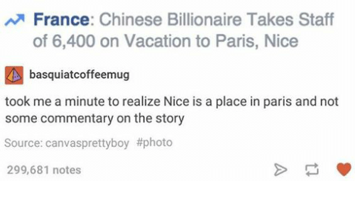 Chinese, France, and Paris: France  Chinese Billionaire Takes Staff  of 6,400 on Vacation to Paris, Nice  basquiatcoffeemug  took me a minute to realize Nice is a place in paris and not  some commentary on the story  Source: canvasprettyboy #photo  299,681 notes