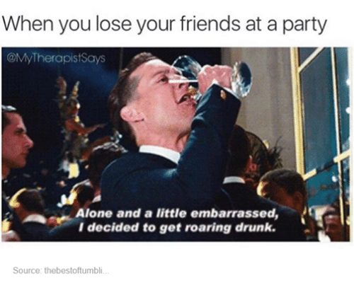 Drunk, Friends, and Party: When you lose your friends at a party  @My Therapist Says  Alone and a little embarrassed,  I decided to get roaring drunk.  Source: thebestoftumbli.