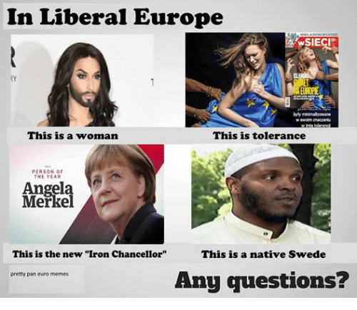 """swede: In Liberal Europe  WSIECI  byly minimalizowane  wswolim znaczeniu  This is a woman  This is tolerance  PERSON OF  Angela  Merkel  This is the new """"Iron Chancellor""""  This is a native Swede  Any questions?  pretty pan euro memes"""