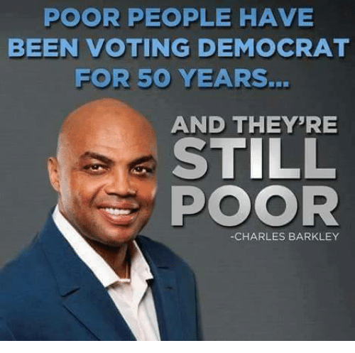 Charles Barkley, Conservative, and Been: POOR PEOPLE HAVE  BEEN VOTING DEMOCRAT  FOR 50 YEARS.  AND THEY'RE  STILL  POOR  CHARLES BARKLEY