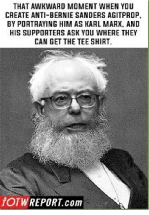 Bernie Sanders, Awkward, and That Awkward Moment: THAT AWKWARD MOMENT WHEN YOU  CREATE ANTI-BERNIE SANDERS AGITPROP.  BY PORTRAYING HIM AS KARL MARX. AND  HIS SUPPORTERS ASK YOU WHERE THEY  CAN GET THE TEE SHIRT.  fOTW REPORT com
