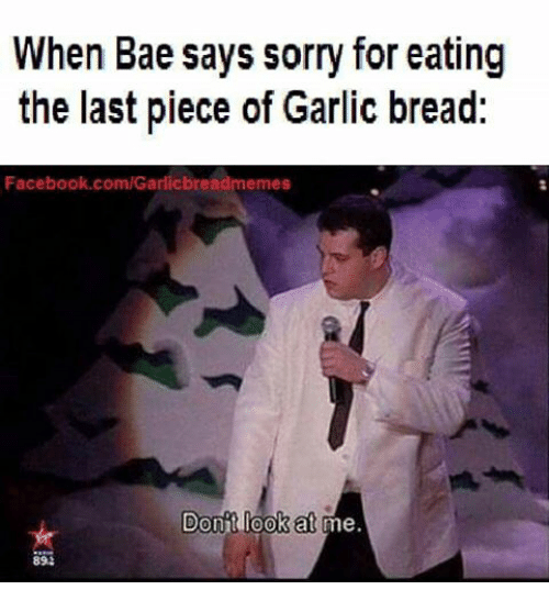 Bae, Facebook, and Meme: When Bae says sorry for eating  the last piece of Garlic bread:  Facebook.com/Garlicbread memes  Donit look at me  893