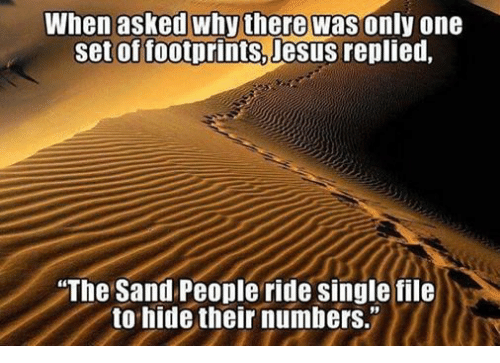 """Episcopal Church : When asked why there was only one  set of footprints, Jesus  replied,  The Sand People ride single file  to hide their numbers."""""""