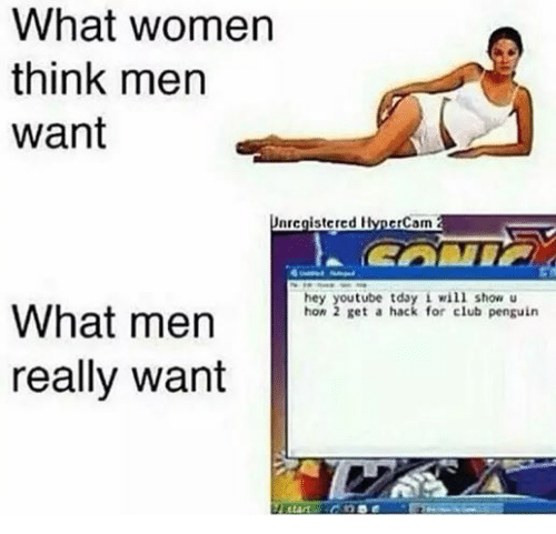 Dank Memes: What women  think men  want  Unregistered IlyperCarn  hey youtube tday will show u  What men  how 2 get a hack for club penguin  really want