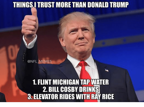 Bill Cosby, Drinking, and Meme: THINGSITRUST MORE THAN DONALDTRUMP  @NFL MEMES  1. FLINT MICHIGAN TAP WATER  2. BILL COSBY DRINKS  3 ELEVATOR RIDESWITH RAY RICE
