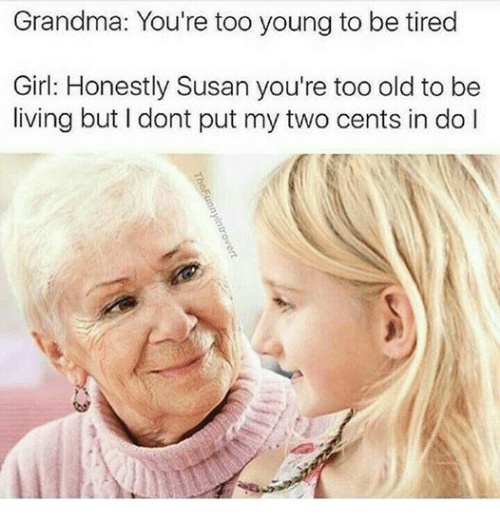 Dank Memes: Grandma: You're too young to be tired  Girl: Honestly Susan you're too old to be  living but dont put my two cents in do l